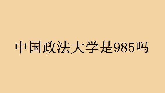 中国政法大学是985吗 中国政法大学怎么样